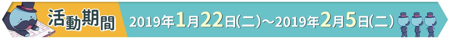 活動舉行期間:2019/1/22(二)定期維護後 〜 2/5(二)15:00